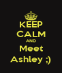KEEP CALM AND Meet Ashley ;) - Personalised Poster A4 size