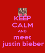 KEEP CALM AND meet  justin bieber - Personalised Poster A4 size