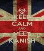 KEEP CALM AND MEET KANISH - Personalised Poster A4 size