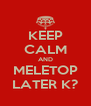 KEEP CALM AND MELETOP LATER K? - Personalised Poster A4 size