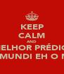 KEEP CALM AND MELHOR PRÉDIO  DO MUNDI EH O MEU - Personalised Poster A4 size