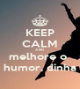 KEEP CALM AND  melhore o  humor, dinha - Personalised Poster A4 size