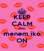 KEEP CALM AND menem iko ON - Personalised Poster A4 size