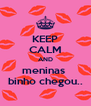 KEEP CALM AND meninas  binho chegou.. - Personalised Poster A4 size