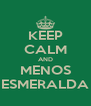 KEEP CALM AND MENOS ESMERALDA - Personalised Poster A4 size