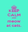 KEEP CALM AND meow at cats. - Personalised Poster A4 size