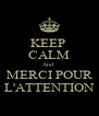 KEEP  CALM And  MERCI POUR L'ATTENTION - Personalised Poster A4 size