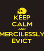 KEEP CALM AND MERCILESSLY EVICT - Personalised Poster A4 size