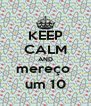 KEEP CALM AND mereço  um 10 - Personalised Poster A4 size