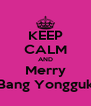 KEEP CALM AND Merry Bang Yongguk - Personalised Poster A4 size