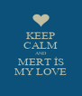 KEEP CALM AND MERT İS MY LOVE - Personalised Poster A4 size