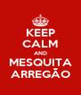 KEEP CALM AND MESQUITA ARREGÃO - Personalised Poster A4 size