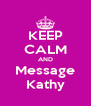 KEEP CALM AND Message Kathy - Personalised Poster A4 size