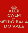 KEEP CALM AND METRÔ BALA DO VALE - Personalised Poster A4 size