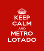 KEEP CALM AND METRO LOTADO - Personalised Poster A4 size