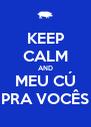 KEEP CALM AND MEU CÚ PRA VOCÊS - Personalised Poster A4 size