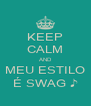 KEEP CALM AND MEU ESTILO É SWAG ♪ - Personalised Poster A4 size