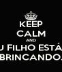 KEEP CALM AND MEU FILHO ESTÁ SÓ BRINCANDO. - Personalised Poster A4 size
