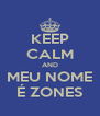KEEP CALM AND MEU NOME É ZONES - Personalised Poster A4 size