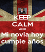 KEEP CALM AND Mi novia hoy cumple años - Personalised Poster A4 size