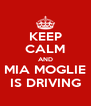 KEEP CALM AND MIA MOGLIE IS DRIVING - Personalised Poster A4 size