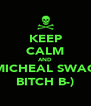 KEEP CALM AND MICHEAL SWAG BITCH B-) - Personalised Poster A4 size