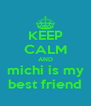 KEEP CALM AND michi is my best friend - Personalised Poster A4 size