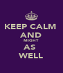KEEP CALM  AND MIGHT AS  WELL - Personalised Poster A4 size