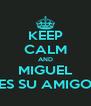 KEEP CALM AND MIGUEL ES SU AMIGO - Personalised Poster A4 size
