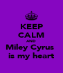 KEEP CALM AND Miley Cyrus  is my heart - Personalised Poster A4 size