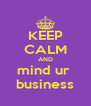 KEEP CALM AND mind ur  business - Personalised Poster A4 size