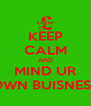KEEP CALM AND MIND UR OWN BUISNESS - Personalised Poster A4 size