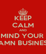 KEEP CALM AND MIND YOUR  DAMN BUSINESS  - Personalised Poster A4 size