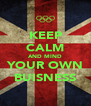 KEEP CALM AND MIND YOUR OWN BUISNESS - Personalised Poster A4 size