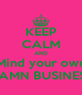 KEEP CALM AND Mind your own DAMN BUSINESS - Personalised Poster A4 size