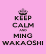 KEEP CALM AND MING WAKAOSHI - Personalised Poster A4 size