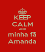 KEEP CALM AND minha fã Amanda - Personalised Poster A4 size
