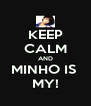KEEP CALM AND MINHO IS  MY! - Personalised Poster A4 size