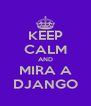 KEEP CALM AND MIRA A DJANGO - Personalised Poster A4 size