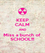 KEEP CALM AND Miss a bunch of  SCHOOL!!! - Personalised Poster A4 size