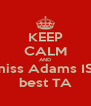 KEEP CALM AND miss Adams IS  best TA - Personalised Poster A4 size