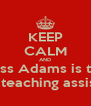KEEP CALM AND miss Adams is the best teaching assistant - Personalised Poster A4 size