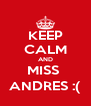 KEEP CALM AND MISS  ANDRES :( - Personalised Poster A4 size