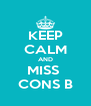 KEEP CALM AND MISS  CONS B - Personalised Poster A4 size