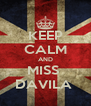 KEEP CALM AND MISS  DAVILA  - Personalised Poster A4 size