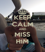 KEEP CALM AND MISS HIM - Personalised Poster A4 size
