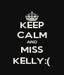 KEEP CALM AND MISS KELLY:( - Personalised Poster A4 size