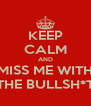 KEEP CALM AND MISS ME WITH THE BULLSH*T - Personalised Poster A4 size