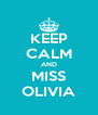 KEEP CALM AND MISS OLIVIA - Personalised Poster A4 size