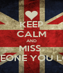 KEEP CALM AND MISS  SOMEONE YOU LOVE  - Personalised Poster A4 size